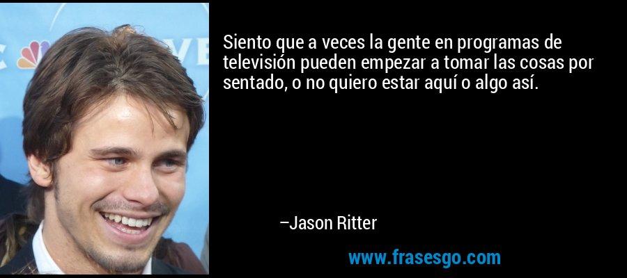 Siento que a veces la gente en programas de televisión pueden empezar a tomar las cosas por sentado, o no quiero estar aquí o algo así. – Jason Ritter