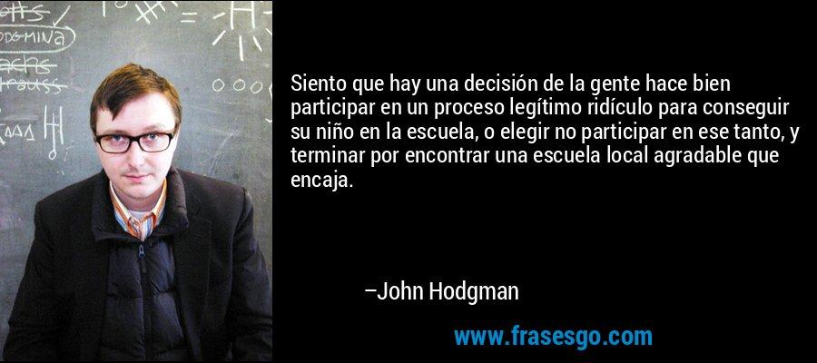 Siento que hay una decisión de la gente hace bien participar en un proceso legítimo ridículo para conseguir su niño en la escuela, o elegir no participar en ese tanto, y terminar por encontrar una escuela local agradable que encaja. – John Hodgman