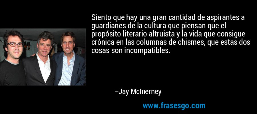 Siento que hay una gran cantidad de aspirantes a guardianes de la cultura que piensan que el propósito literario altruista y la vida que consigue crónica en las columnas de chismes, que estas dos cosas son incompatibles. – Jay McInerney