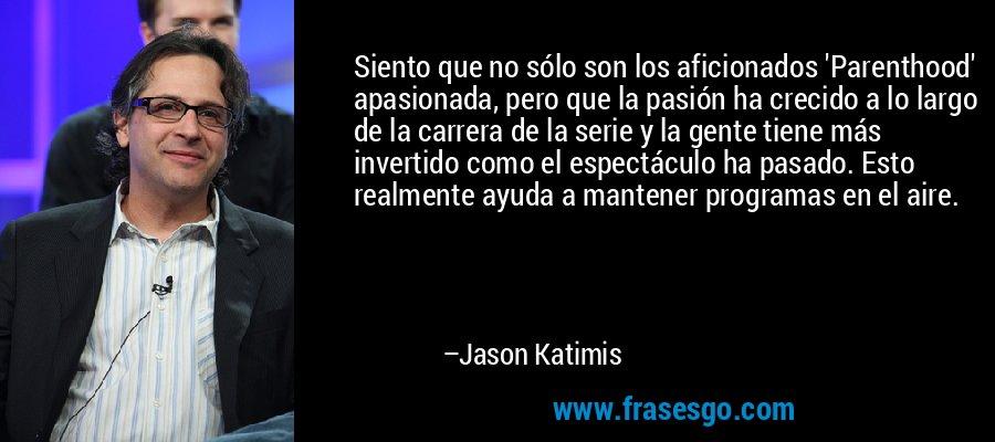 Siento que no sólo son los aficionados 'Parenthood' apasionada, pero que la pasión ha crecido a lo largo de la carrera de la serie y la gente tiene más invertido como el espectáculo ha pasado. Esto realmente ayuda a mantener programas en el aire. – Jason Katimis