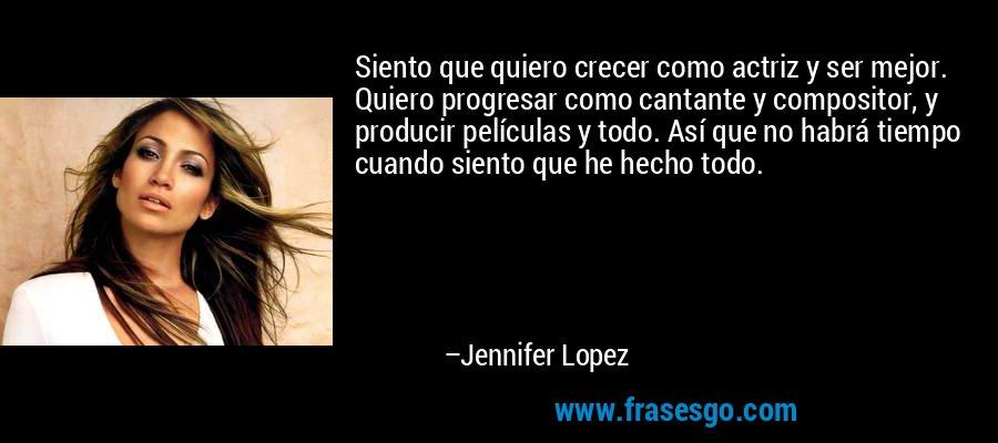Siento que quiero crecer como actriz y ser mejor. Quiero progresar como cantante y compositor, y producir películas y todo. Así que no habrá tiempo cuando siento que he hecho todo. – Jennifer Lopez