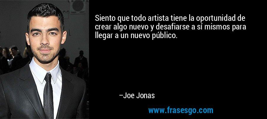 Siento que todo artista tiene la oportunidad de crear algo nuevo y desafiarse a sí mismos para llegar a un nuevo público. – Joe Jonas