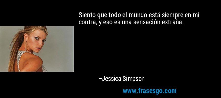 Siento que todo el mundo está siempre en mi contra, y eso es una sensación extraña. – Jessica Simpson