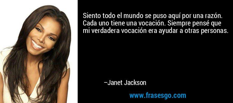 Siento todo el mundo se puso aquí por una razón. Cada uno tiene una vocación. Siempre pensé que mi verdadera vocación era ayudar a otras personas. – Janet Jackson