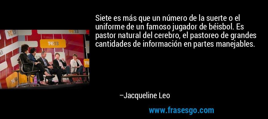 Siete es más que un número de la suerte o el uniforme de un famoso jugador de béisbol. Es pastor natural del cerebro, el pastoreo de grandes cantidades de información en partes manejables. – Jacqueline Leo