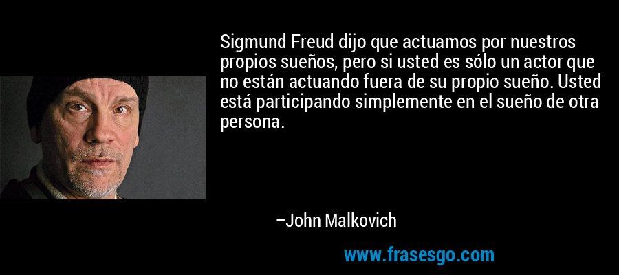 Sigmund Freud dijo que actuamos por nuestros propios sueños, pero si usted es sólo un actor que no están actuando fuera de su propio sueño. Usted está participando simplemente en el sueño de otra persona. – John Malkovich