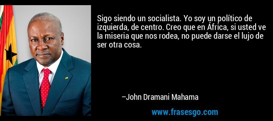 Sigo siendo un socialista. Yo soy un político de izquierda, de centro. Creo que en África, si usted ve la miseria que nos rodea, no puede darse el lujo de ser otra cosa. – John Dramani Mahama