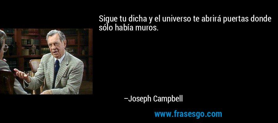 Sigue tu dicha y el universo te abrirá puertas donde sólo había muros. – Joseph Campbell