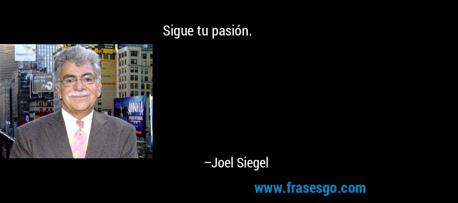 Sigue tu pasión. – Joel Siegel