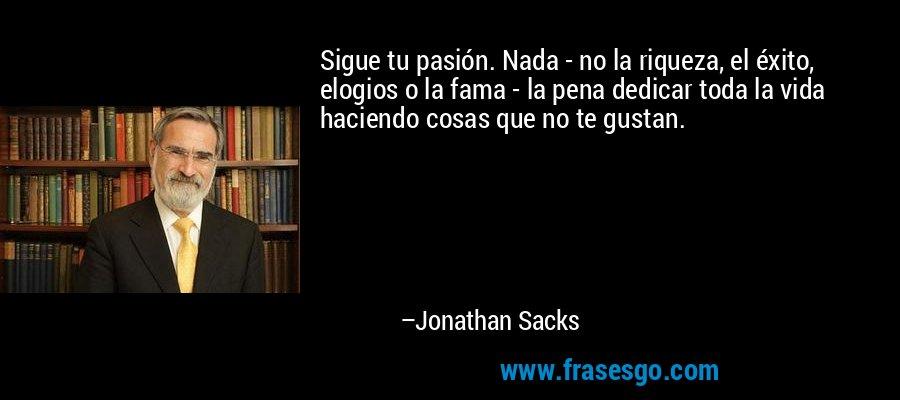Sigue tu pasión. Nada - no la riqueza, el éxito, elogios o la fama - la pena dedicar toda la vida haciendo cosas que no te gustan. – Jonathan Sacks