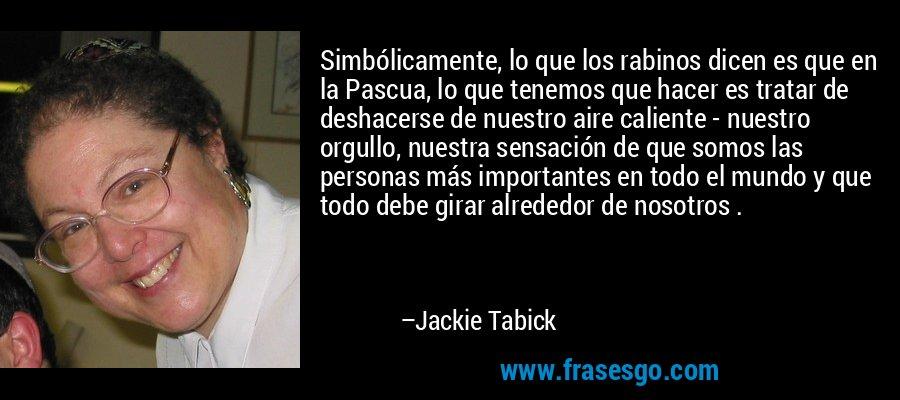 Simbólicamente, lo que los rabinos dicen es que en la Pascua, lo que tenemos que hacer es tratar de deshacerse de nuestro aire caliente - nuestro orgullo, nuestra sensación de que somos las personas más importantes en todo el mundo y que todo debe girar alrededor de nosotros . – Jackie Tabick