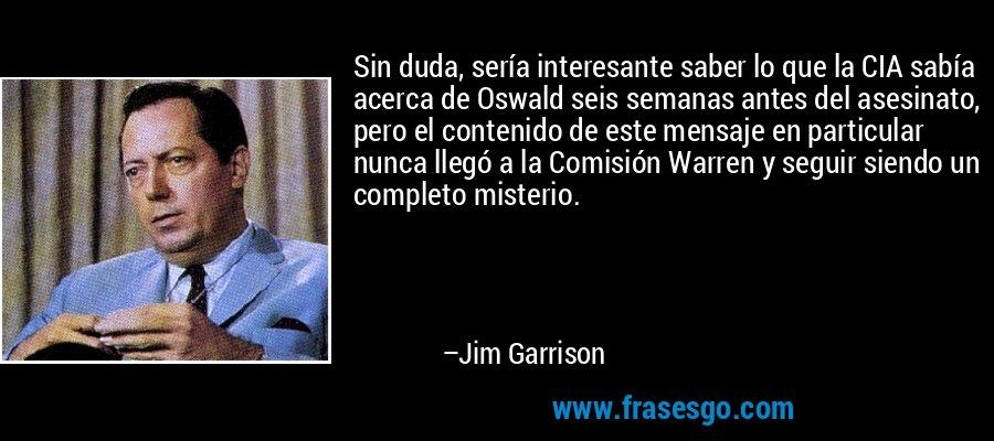 Sin duda, sería interesante saber lo que la CIA sabía acerca de Oswald seis semanas antes del asesinato, pero el contenido de este mensaje en particular nunca llegó a la Comisión Warren y seguir siendo un completo misterio. – Jim Garrison