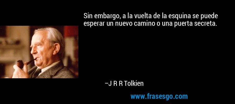 Sin embargo, a la vuelta de la esquina se puede esperar un nuevo camino o una puerta secreta. – J R R Tolkien