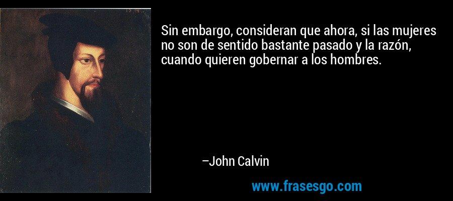 Sin embargo, consideran que ahora, si las mujeres no son de sentido bastante pasado y la razón, cuando quieren gobernar a los hombres. – John Calvin