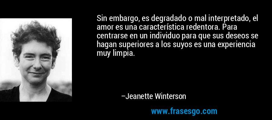 Sin embargo, es degradado o mal interpretado, el amor es una característica redentora. Para centrarse en un individuo para que sus deseos se hagan superiores a los suyos es una experiencia muy limpia. – Jeanette Winterson