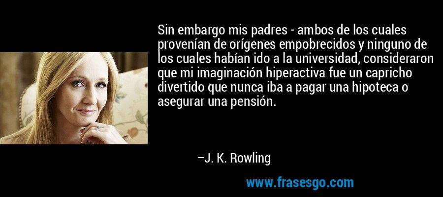 Sin embargo mis padres - ambos de los cuales provenían de orígenes empobrecidos y ninguno de los cuales habían ido a la universidad, consideraron que mi imaginación hiperactiva fue un capricho divertido que nunca iba a pagar una hipoteca o asegurar una pensión. – J. K. Rowling