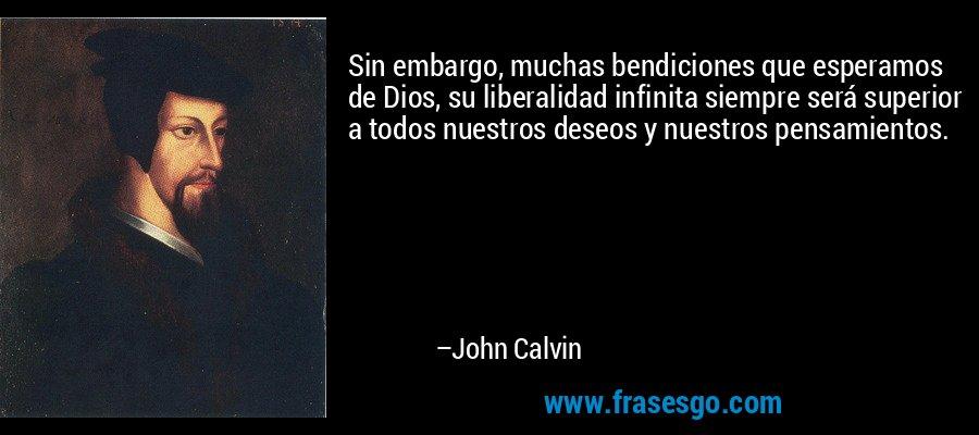 Sin embargo, muchas bendiciones que esperamos de Dios, su liberalidad infinita siempre será superior a todos nuestros deseos y nuestros pensamientos. – John Calvin
