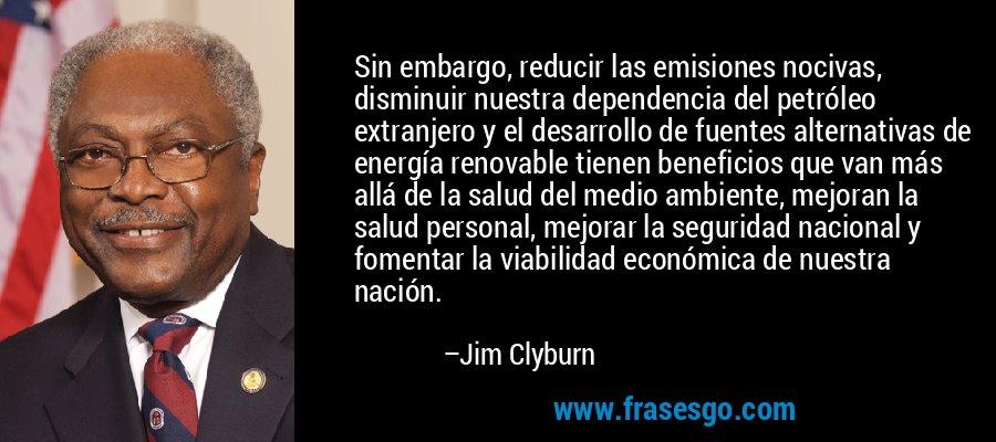 Sin embargo, reducir las emisiones nocivas, disminuir nuestra dependencia del petróleo extranjero y el desarrollo de fuentes alternativas de energía renovable tienen beneficios que van más allá de la salud del medio ambiente, mejoran la salud personal, mejorar la seguridad nacional y fomentar la viabilidad económica de nuestra nación. – Jim Clyburn