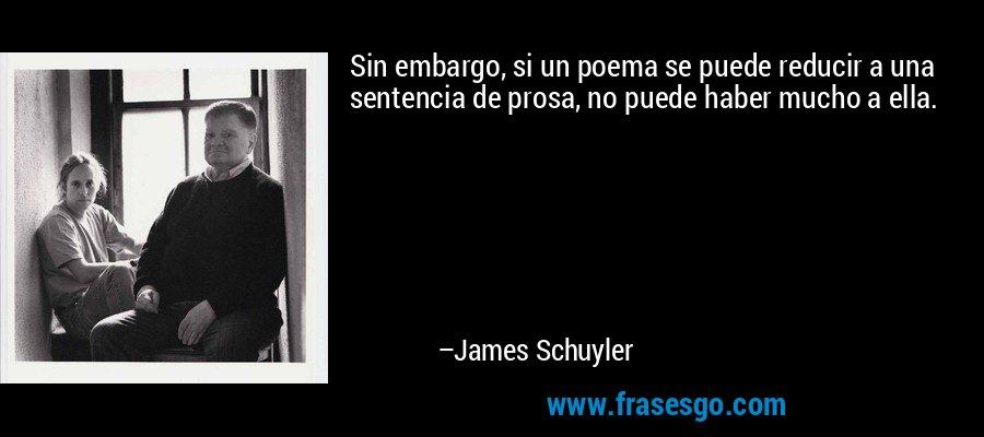 Sin embargo, si un poema se puede reducir a una sentencia de prosa, no puede haber mucho a ella. – James Schuyler