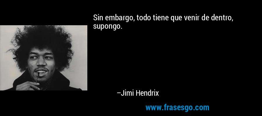 Sin embargo, todo tiene que venir de dentro, supongo. – Jimi Hendrix