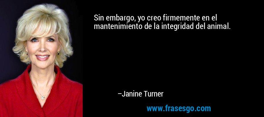Sin embargo, yo creo firmemente en el mantenimiento de la integridad del animal. – Janine Turner