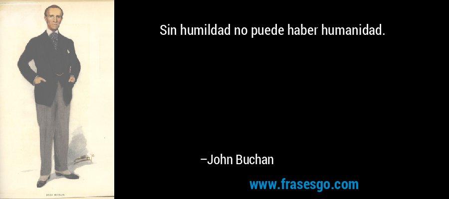 Sin humildad no puede haber humanidad. – John Buchan