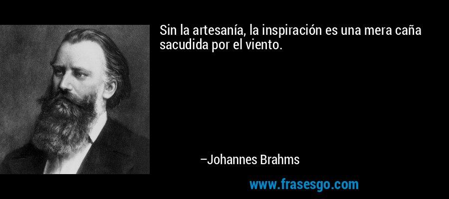 Sin la artesanía, la inspiración es una mera caña sacudida por el viento. – Johannes Brahms