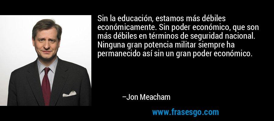 Sin la educación, estamos más débiles económicamente. Sin poder económico, que son más débiles en términos de seguridad nacional. Ninguna gran potencia militar siempre ha permanecido así sin un gran poder económico. – Jon Meacham