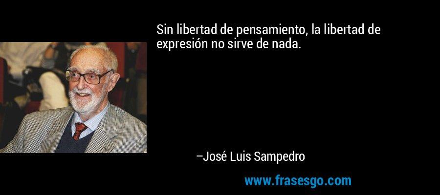 Sin libertad de pensamiento, la libertad de expresión no sirve de nada. – José Luis Sampedro
