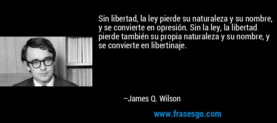 Sin libertad, la ley pierde su naturaleza y su nombre, y se convierte en opresión. Sin la ley, la libertad pierde también su propia naturaleza y su nombre, y se convierte en libertinaje. – James Q. Wilson