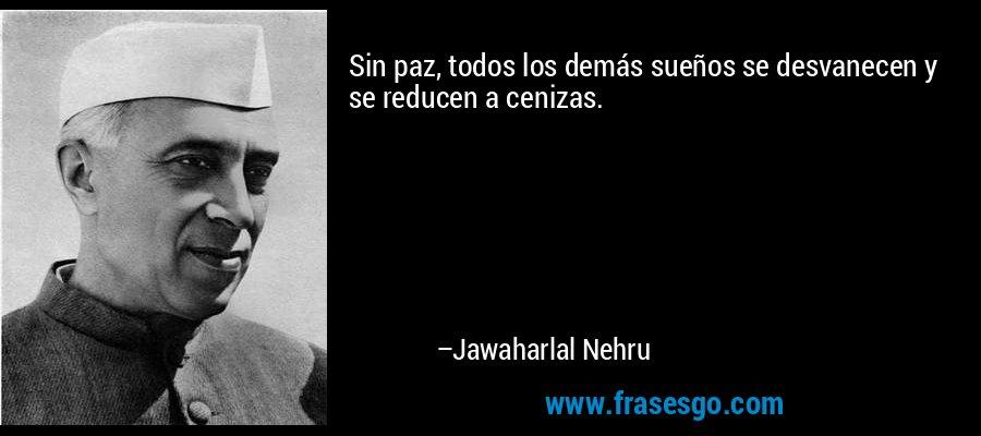 Sin paz, todos los demás sueños se desvanecen y se reducen a cenizas. – Jawaharlal Nehru