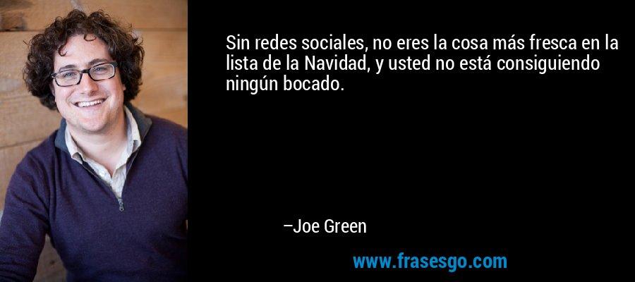 Sin redes sociales, no eres la cosa más fresca en la lista de la Navidad, y usted no está consiguiendo ningún bocado. – Joe Green