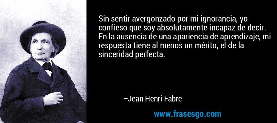 Sin sentir avergonzado por mi ignorancia, yo confieso que soy absolutamente incapaz de decir. En la ausencia de una apariencia de aprendizaje, mi respuesta tiene al menos un mérito, el de la sinceridad perfecta. – Jean Henri Fabre
