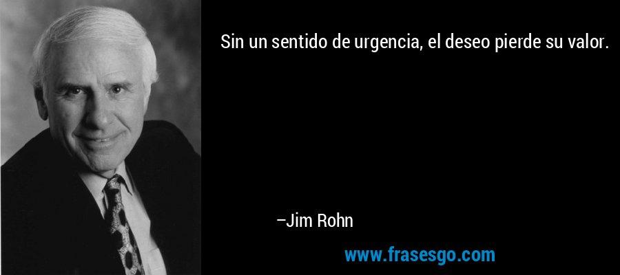 Sin un sentido de urgencia, el deseo pierde su valor. – Jim Rohn