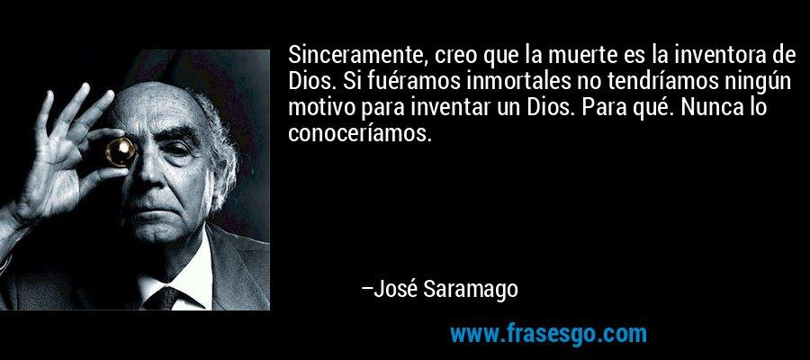 Sinceramente, creo que la muerte es la inventora de Dios. Si fuéramos inmortales no tendríamos ningún motivo para inventar un Dios. Para qué. Nunca lo conoceríamos. – José Saramago