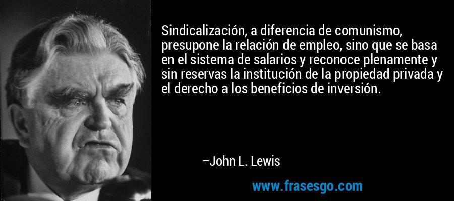 Sindicalización, a diferencia de comunismo, presupone la relación de empleo, sino que se basa en el sistema de salarios y reconoce plenamente y sin reservas la institución de la propiedad privada y el derecho a los beneficios de inversión. – John L. Lewis