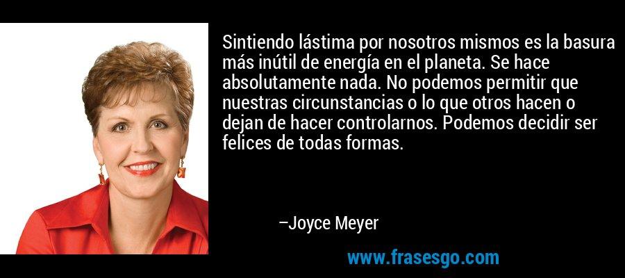 Sintiendo lástima por nosotros mismos es la basura más inútil de energía en el planeta. Se hace absolutamente nada. No podemos permitir que nuestras circunstancias o lo que otros hacen o dejan de hacer controlarnos. Podemos decidir ser felices de todas formas. – Joyce Meyer