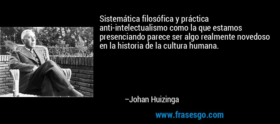 Sistemática filosófica y práctica anti-intelectualismo como la que estamos presenciando parece ser algo realmente novedoso en la historia de la cultura humana. – Johan Huizinga