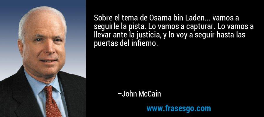 Sobre el tema de Osama bin Laden... vamos a seguirle la pista. Lo vamos a capturar. Lo vamos a llevar ante la justicia, y lo voy a seguir hasta las puertas del infierno. – John McCain