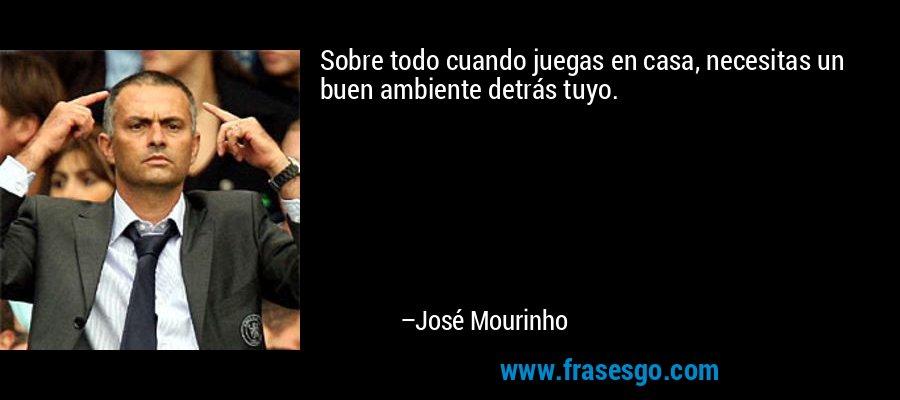 Sobre todo cuando juegas en casa, necesitas un buen ambiente detrás tuyo. – José Mourinho