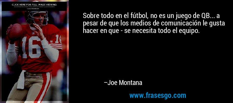 Sobre todo en el fútbol, no es un juego de QB... a pesar de que los medios de comunicación le gusta hacer en que - se necesita todo el equipo. – Joe Montana