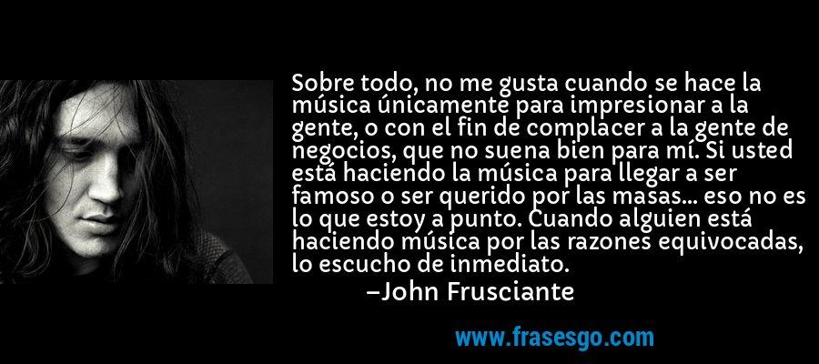 Sobre todo, no me gusta cuando se hace la música únicamente para impresionar a la gente, o con el fin de complacer a la gente de negocios, que no suena bien para mí. Si usted está haciendo la música para llegar a ser famoso o ser querido por las masas... eso no es lo que estoy a punto. Cuando alguien está haciendo música por las razones equivocadas, lo escucho de inmediato. – John Frusciante
