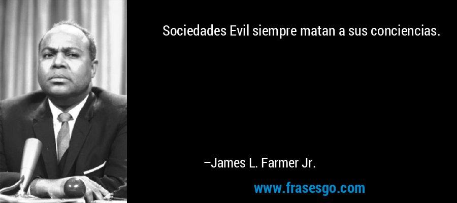 Sociedades Evil siempre matan a sus conciencias. – James L. Farmer Jr.