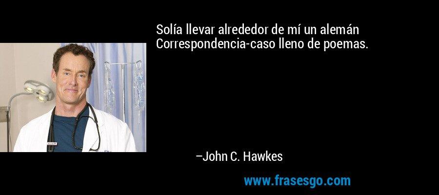 Solía llevar alrededor de mí un alemán Correspondencia-caso lleno de poemas. – John C. Hawkes