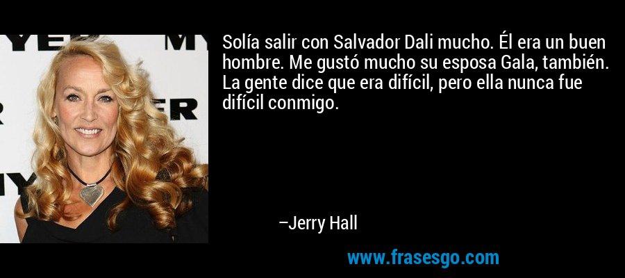 Solía salir con Salvador Dali mucho. Él era un buen hombre. Me gustó mucho su esposa Gala, también. La gente dice que era difícil, pero ella nunca fue difícil conmigo. – Jerry Hall