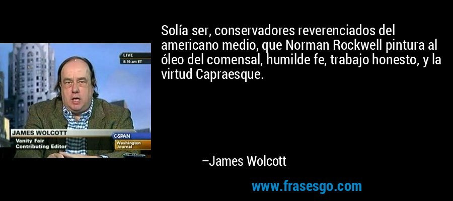 Solía ser, conservadores reverenciados del americano medio, que Norman Rockwell pintura al óleo del comensal, humilde fe, trabajo honesto, y la virtud Capraesque. – James Wolcott