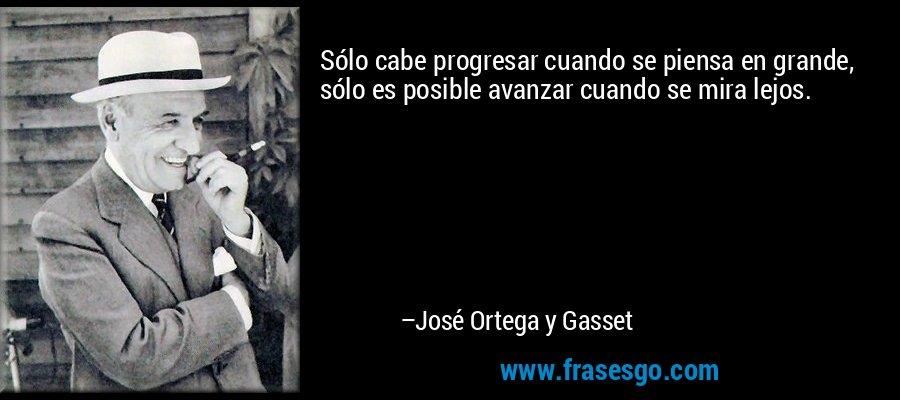 Sólo cabe progresar cuando se piensa en grande, sólo es posible avanzar cuando se mira lejos. – José Ortega y Gasset