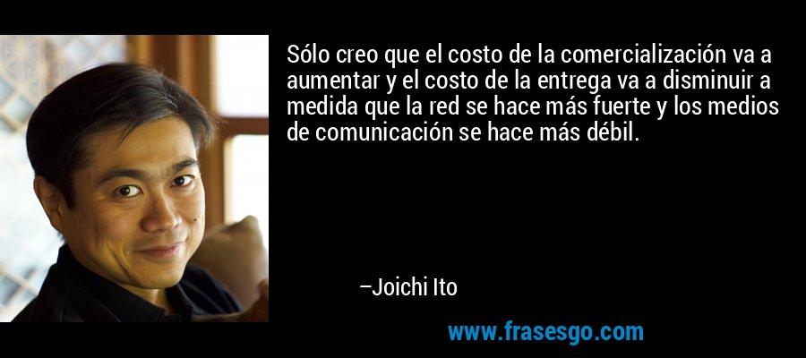 Sólo creo que el costo de la comercialización va a aumentar y el costo de la entrega va a disminuir a medida que la red se hace más fuerte y los medios de comunicación se hace más débil. – Joichi Ito