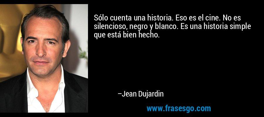 Sólo cuenta una historia. Eso es el cine. No es silencioso, negro y blanco. Es una historia simple que está bien hecho. – Jean Dujardin