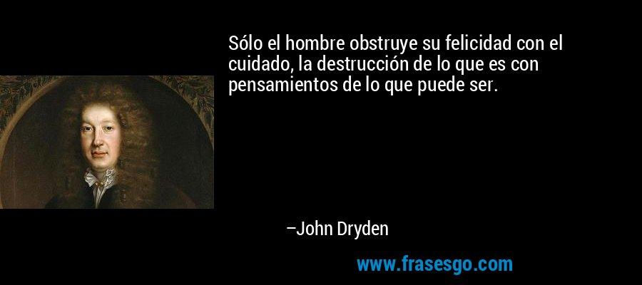 Sólo el hombre obstruye su felicidad con el cuidado, la destrucción de lo que es con pensamientos de lo que puede ser. – John Dryden